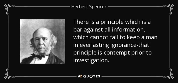"""There is a principle which is a bar against all information, which cannot fail to keep a man in everlasting ignorance - that principle is contempt prior to investigation"" Herbert Spencer"