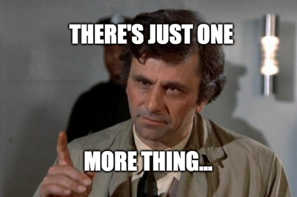 "Columbo saying ""there's just one more thing..."""